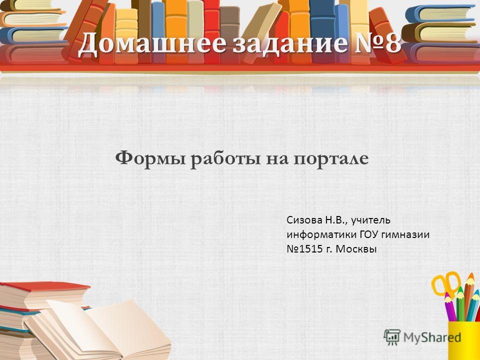 Домашнее задание 8 Формы работы на портале Сизова Н.В., учитель информатики ГОУ гимназии 1515 г. Москвы