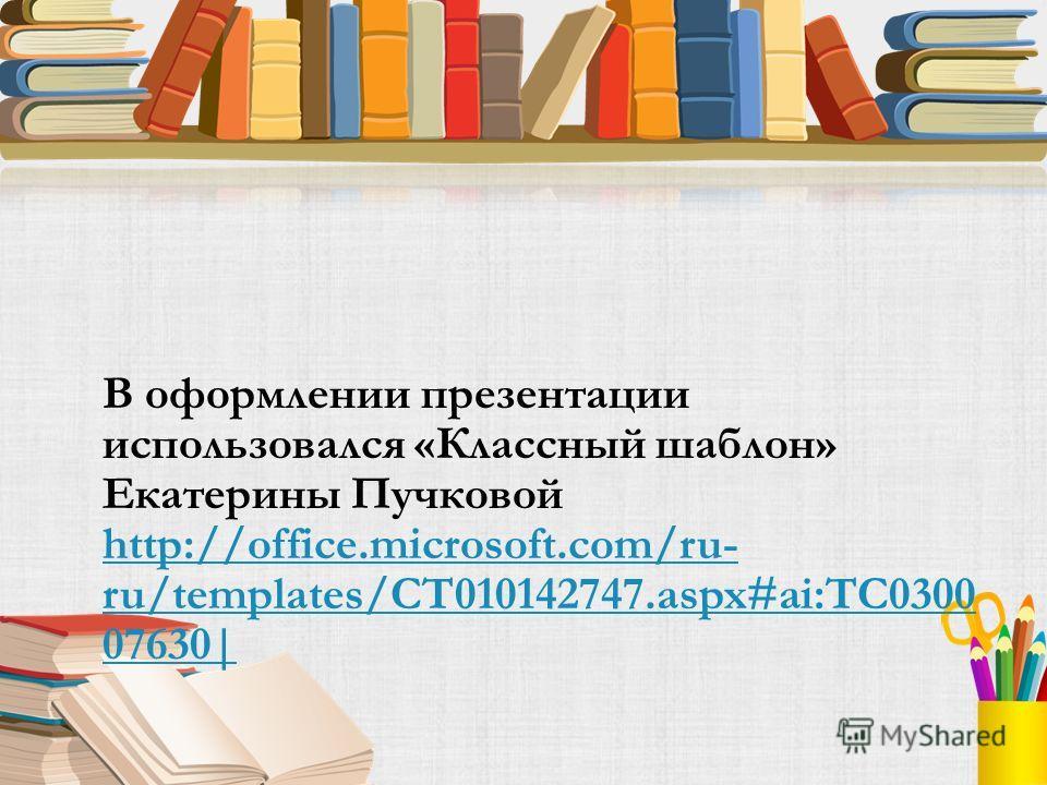 В оформлении презентации использовался «Классный шаблон» Екатерины Пучковой http://office.microsoft.com/ru- ru/templates/CT010142747.aspx#ai:TC0300 07630| http://office.microsoft.com/ru- ru/templates/CT010142747.aspx#ai:TC0300 07630|