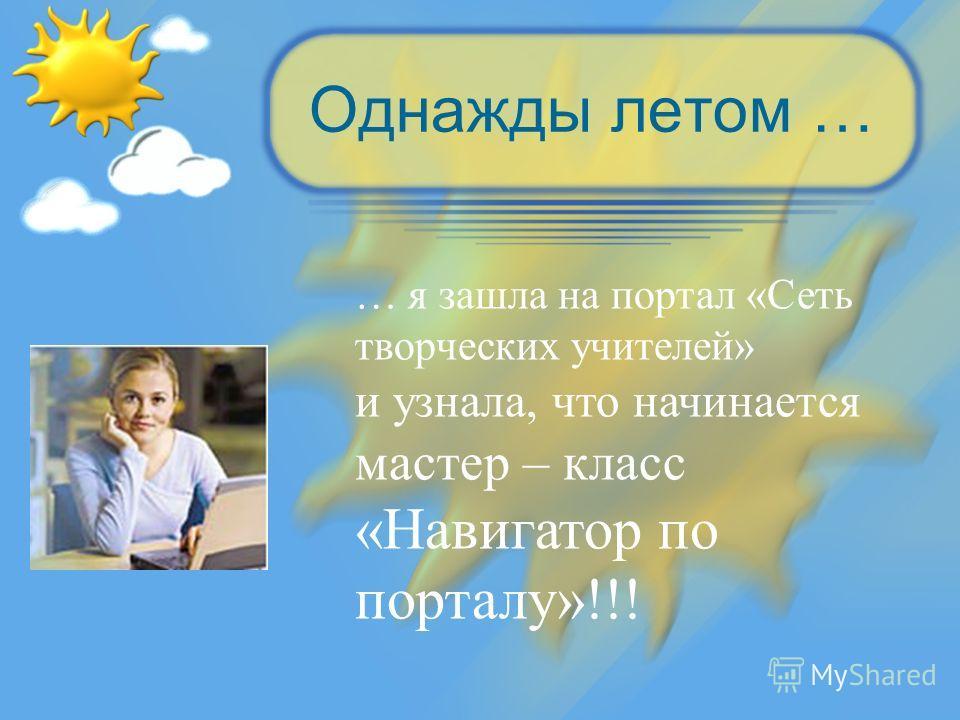 Однажды летом … … я зашла на портал «Сеть творческих учителей» и узнала, что начинается мастер – класс «Навигатор по порталу»!!!