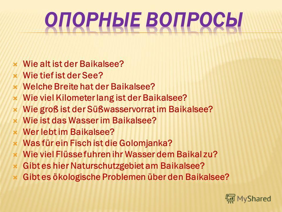 Wie alt ist der Baikalsee? Wie tief ist der See? Welche Breite hat der Baikalsee? Wie viel Kilometer lang ist der Baikalsee? Wie groß ist der Süßwasservorrat im Baikalsee? Wie ist das Wasser im Baikalsee? Wer lebt im Baikalsee? Was für ein Fisch ist