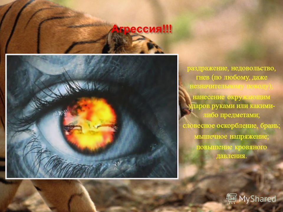 Агрессия!!! раздражение, недовольство, гнев (по любому, даже незначительному поводу); нанесение окружающим ударов руками или какими- либо предметами; словесное оскорбление, брань; мышечное напряжение; повышение кровяного давления.