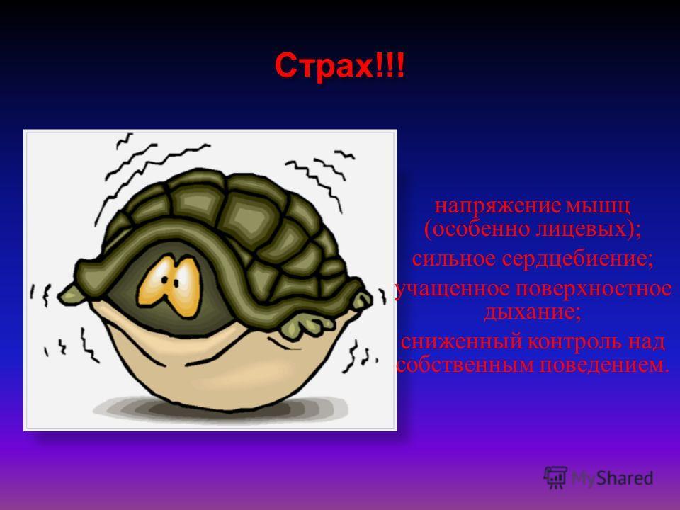 Страх!!! напряжение мышц (особенно лицевых); сильное сердцебиение; учащенное поверхностное дыхание; сниженный контроль над собственным поведением.