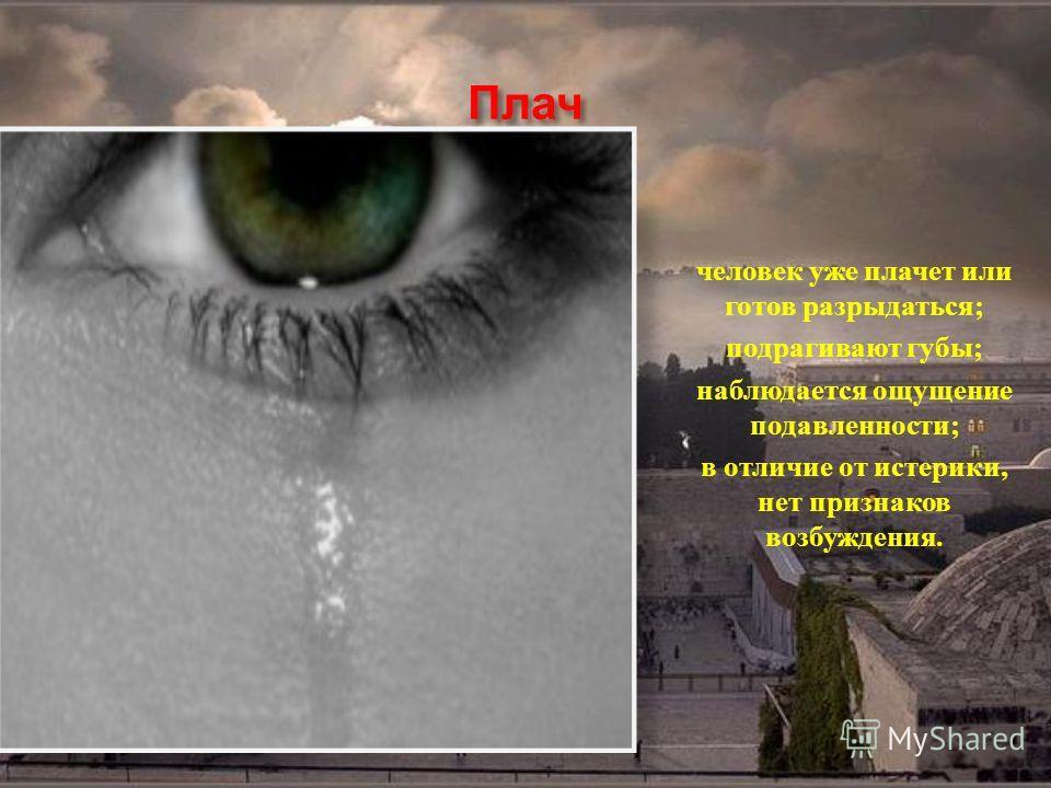 Плач человек уже плачет или готов разрыдаться; подрагивают губы; наблюдается ощущение подавленности; в отличие от истерики, нет признаков возбуждения.