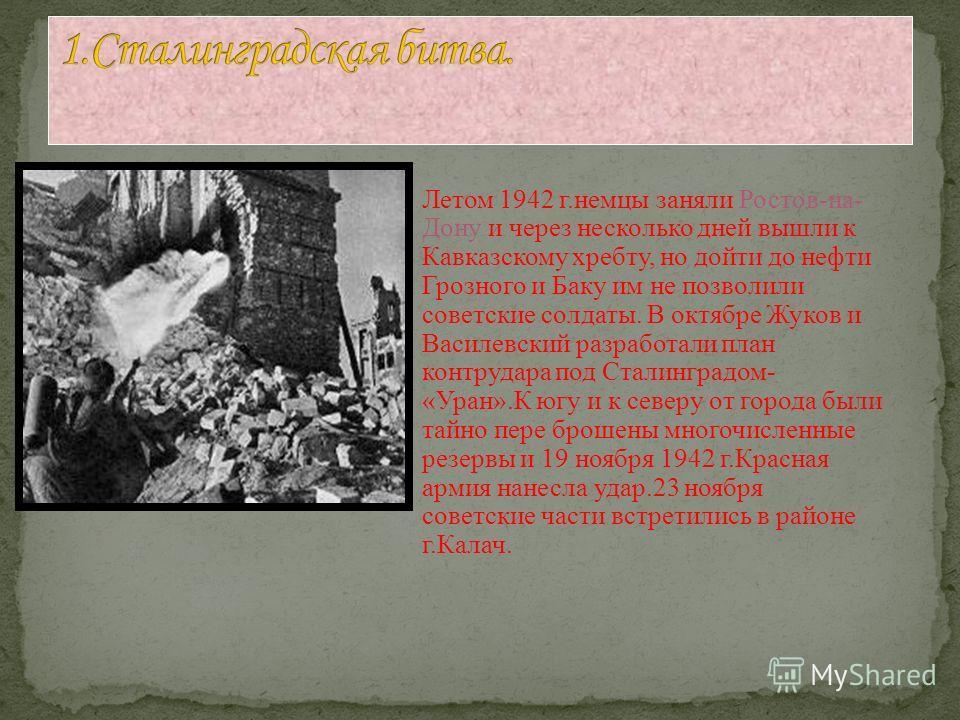 Летом 1942 г.немцы заняли Ростов-на- Дону и через несколько дней вышли к Кавказскому хребту, но дойти до нефти Грозного и Баку им не позволили советские солдаты. В октябре Жуков и Василевский разработали план контрудара под Сталинградом- «Уран».К югу