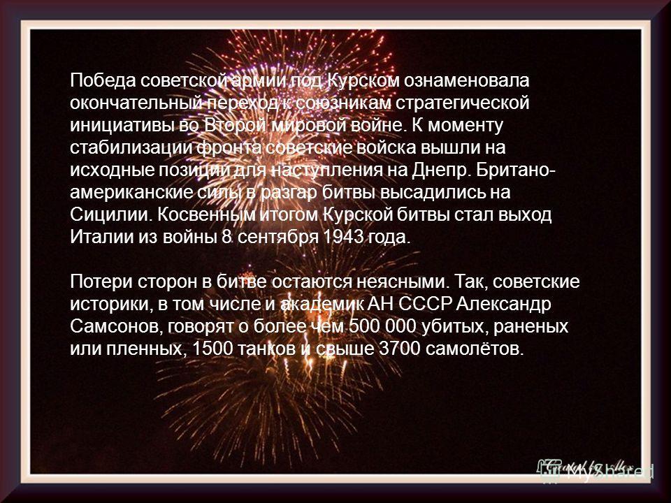 Победа советской армии под Курском ознаменовала окончательный переход к союзникам стратегической инициативы во Второй мировой войне. К моменту стабилизации фронта советские войска вышли на исходные позиции для наступления на Днепр. Британо- американс