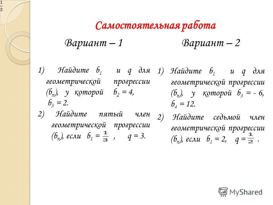 Самостоятельная работа Вариант – 1 1) Найдите b 1 и q для геометрической прогрессии (b n ), у которой b 2 = 4, b 3 = 2. 2) Найдите пятый член геометрической прогрессии (b n ), если b 1 =, q = 3. Вариант – 2 1) Найдите b 1 и q для геометрической прогр