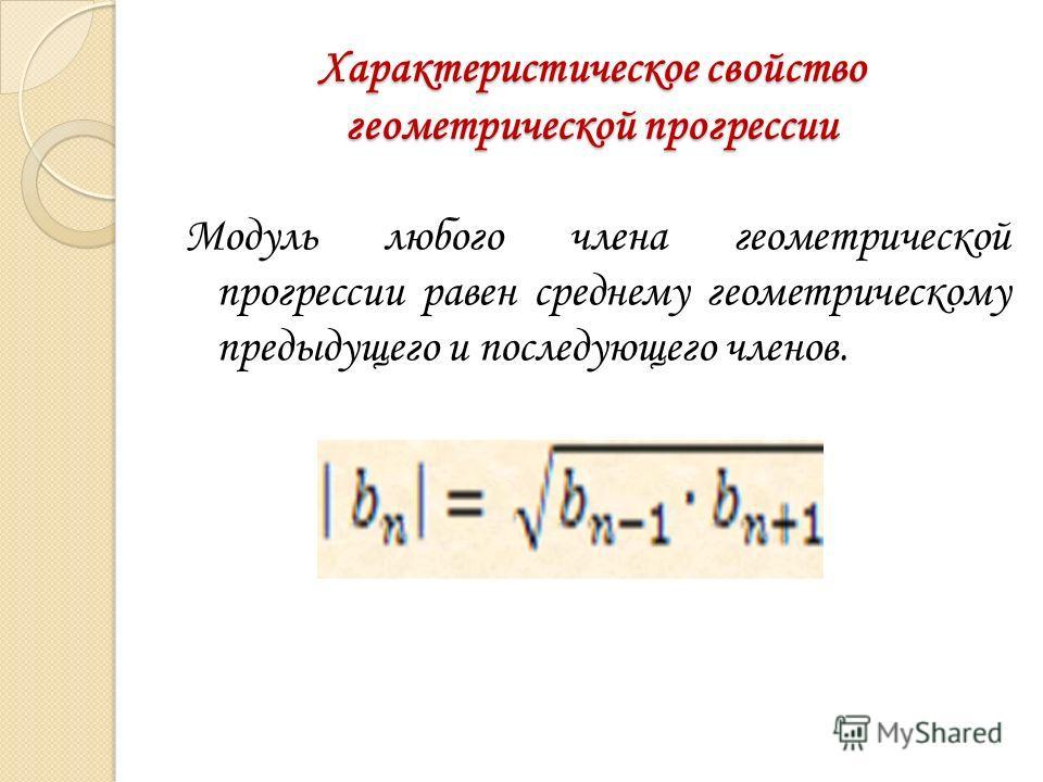 Характеристическое свойство геометрической прогрессии Модуль любого члена геометрической прогрессии равен среднему геометрическому предыдущего и последующего членов.
