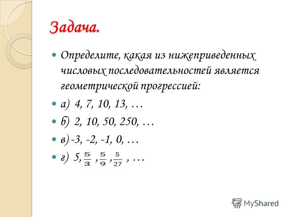 Задача. Определите, какая из нижеприведенных числовых последовательностей является геометрической прогрессией: а) 4, 7, 10, 13, … б) 2, 10, 50, 250, … в) -3, -2, -1, 0, … г) 5,,,, …