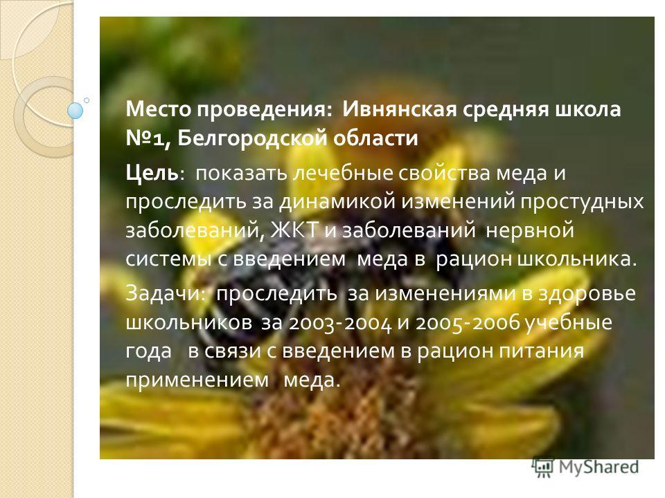 Место проведения : Ивнянская средняя школа 1, Белгородской области Цель : показать лечебные свойства меда и проследить за динамикой изменений простудных заболеваний, ЖКТ и заболеваний нервной системы с введением меда в рацион школьника. Задачи : прос