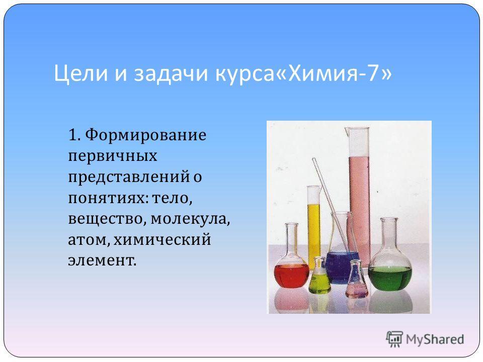 Цели и задачи курса « Химия -7» 1. Формирование первичных представлений о понятиях : тело, вещество, молекула, атом, химический элемент.