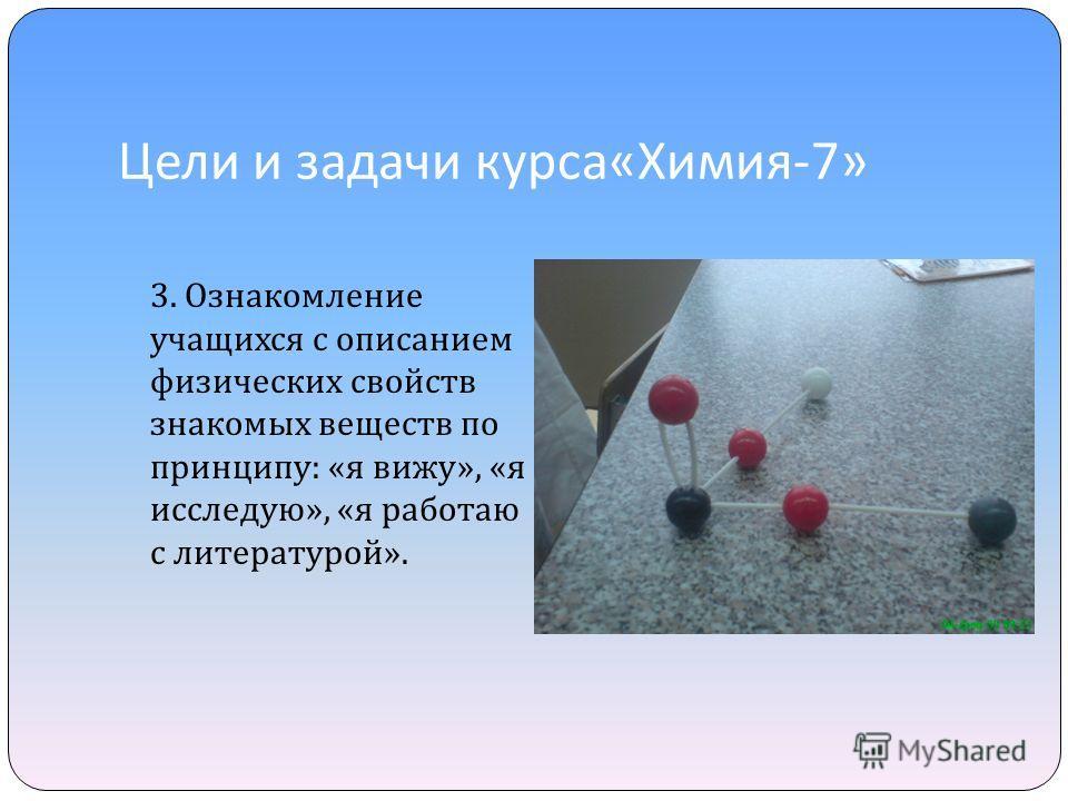 Цели и задачи курса « Химия -7» 3. Ознакомление учащихся с описанием физических свойств знакомых веществ по принципу : « я вижу », « я исследую », « я работаю с литературой ».