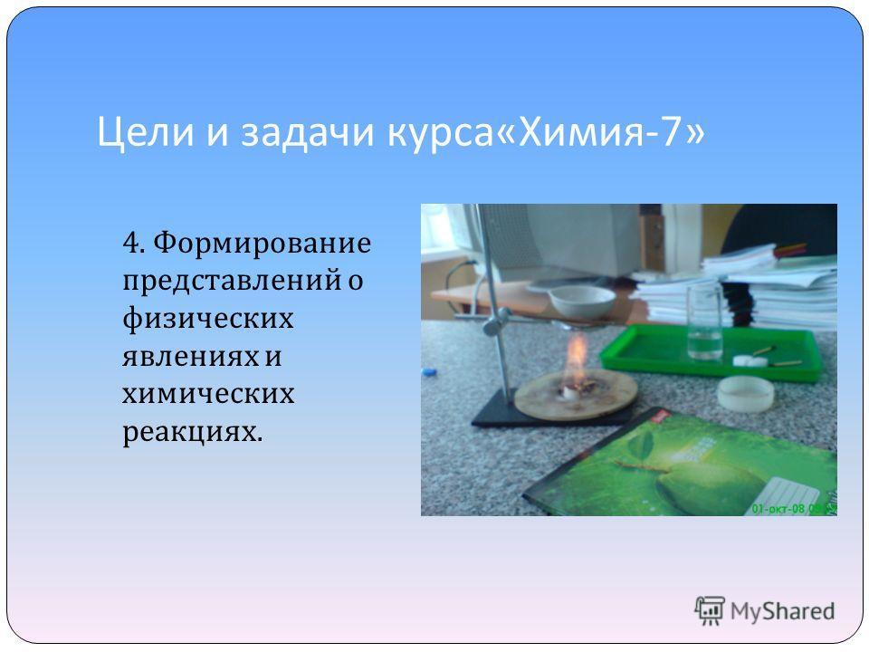 Цели и задачи курса « Химия -7» 4. Формирование представлений о физических явлениях и химических реакциях.
