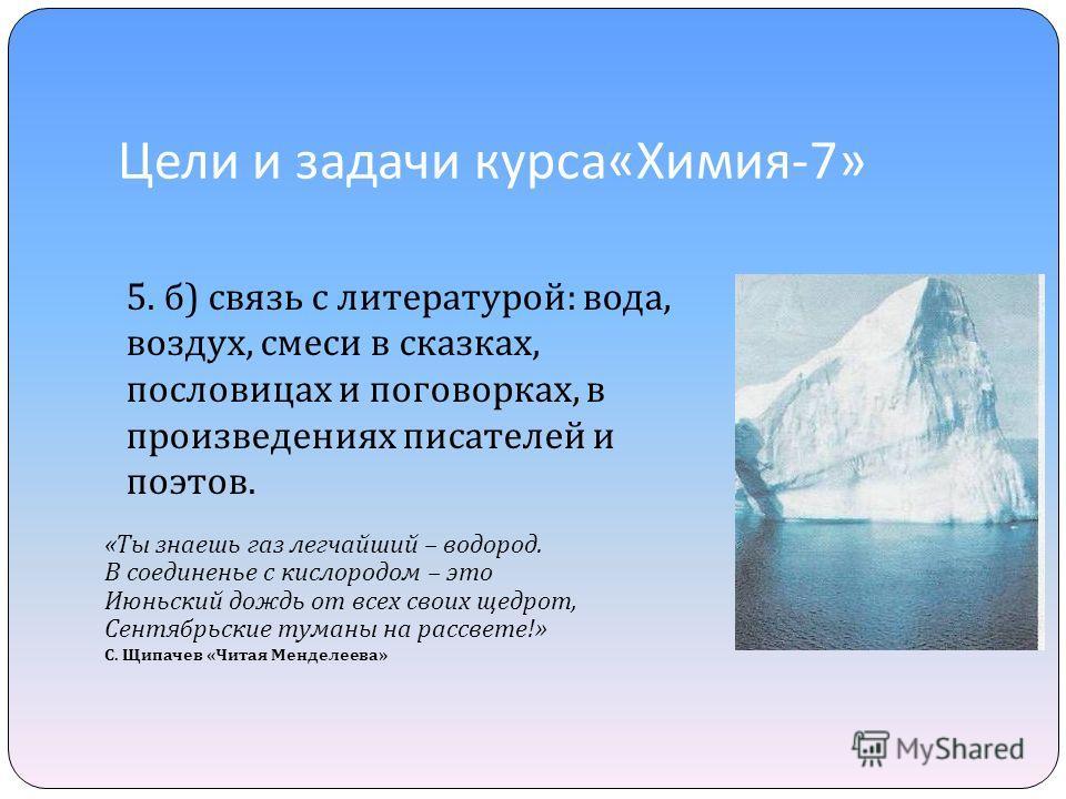 Цели и задачи курса « Химия -7» 5. б ) связь с литературой : вода, воздух, смеси в сказках, пословицах и поговорках, в произведениях писателей и поэтов. « Ты знаешь газ легчайший – водород. В соединенье с кислородом – это Июньский дождь от всех своих