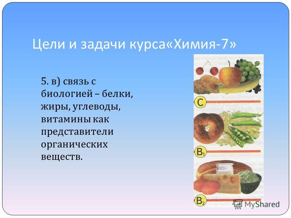 Цели и задачи курса « Химия -7» 5. в ) связь с биологией – белки, жиры, углеводы, витамины как представители органических веществ.