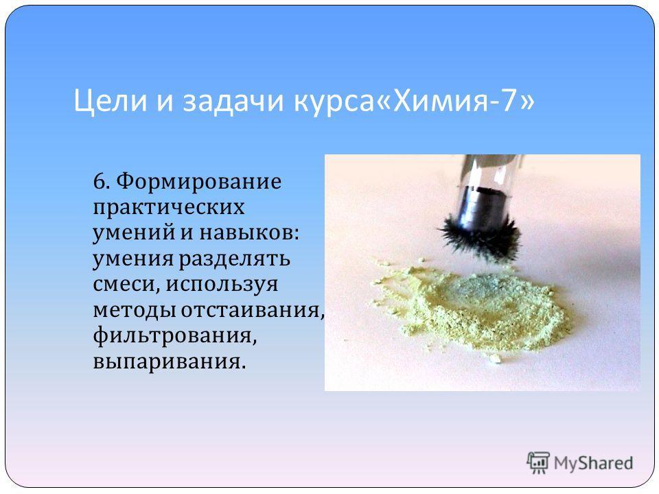 Цели и задачи курса « Химия -7» 6. Формирование практических умений и навыков : умения разделять смеси, используя методы отстаивания, фильтрования, выпаривания.