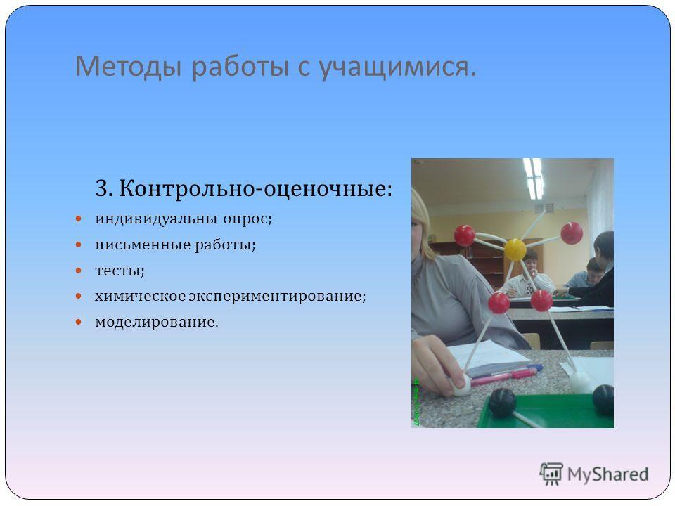 Методы работы с учащимися. 3. Контрольно - оценочные : индивидуальны опрос ; письменные работы ; тесты ; химическое экспериментирование ; моделирование.