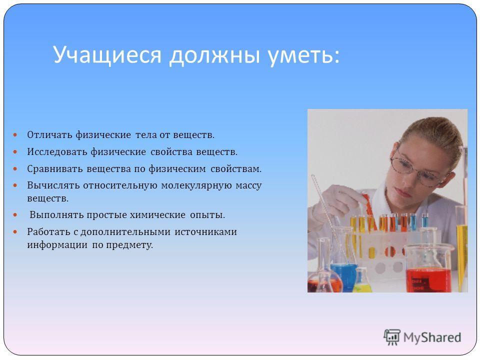 Учащиеся должны уметь : Отличать физические тела от веществ. Исследовать физические свойства веществ. Сравнивать вещества по физическим свойствам. Вычислять относительную молекулярную массу веществ. Выполнять простые химические опыты. Работать с допо