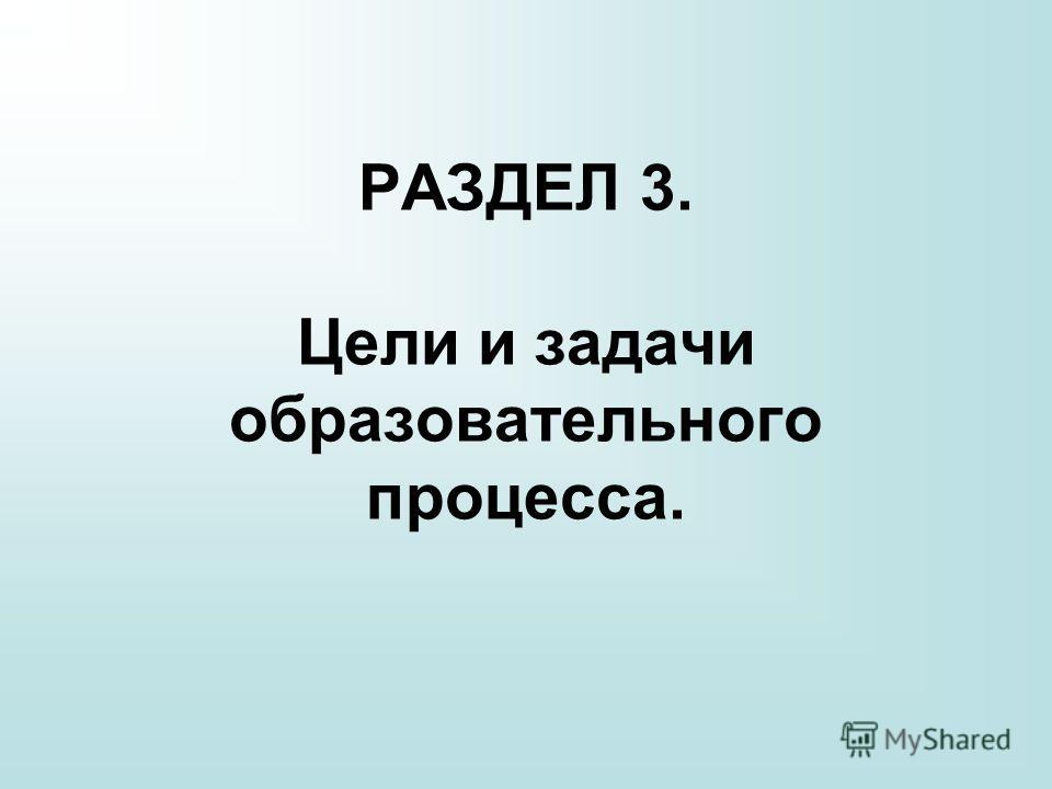 РАЗДЕЛ 3. Цели и задачи образовательного процесса.