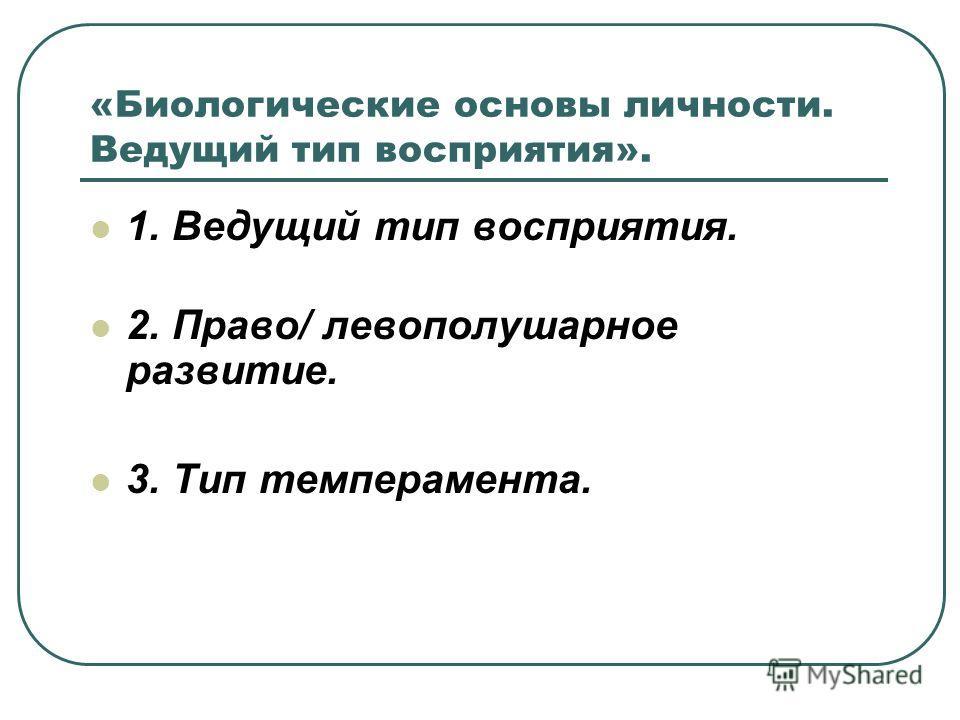 «Биологические основы личности. Ведущий тип восприятия». 1. Ведущий тип восприятия. 2. Право/ левополушарное развитие. 3. Тип темперамента.