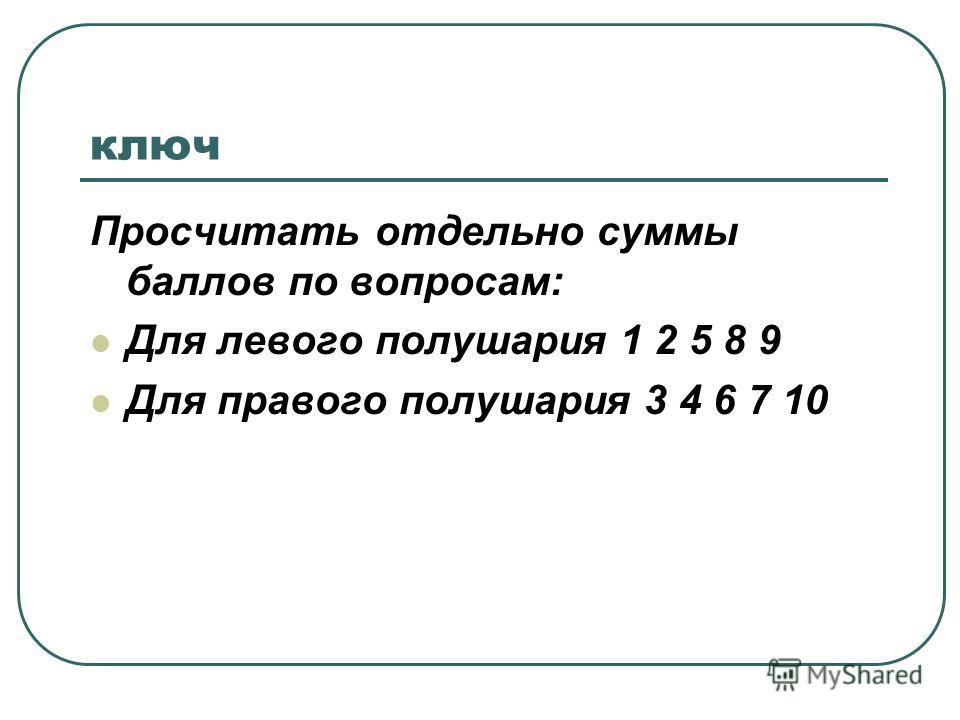 ключ Просчитать отдельно суммы баллов по вопросам: Для левого полушария 1 2 5 8 9 Для правого полушария 3 4 6 7 10