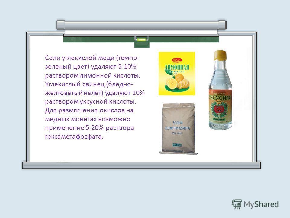Соли углекислой меди (темно- зеленый цвет) удаляют 5-10% раствором лимонной кислоты. Углекислый свинец (бледно- желтоватый налет) удаляют 10% раствором уксусной кислоты. Для размягчения окислов на медных монетах возможно применение 5-20% раствора гек