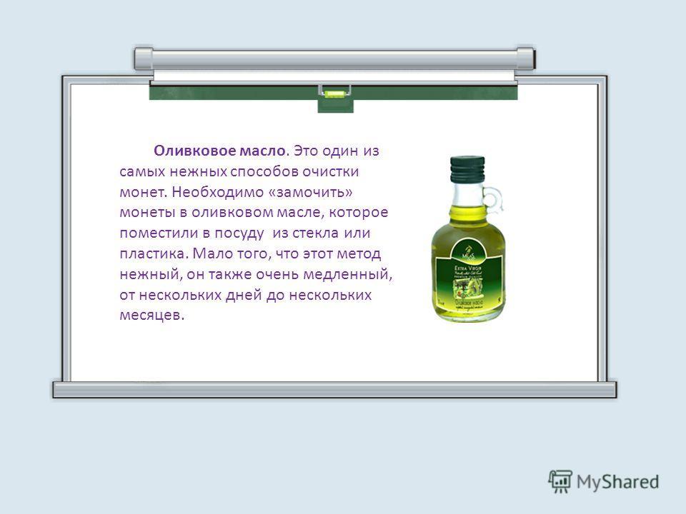 Оливковое масло. Это один из самых нежных способов очистки монет. Необходимо «замочить» монеты в оливковом масле, которое поместили в посуду из стекла или пластика. Мало того, что этот метод нежный, он также очень медленный, от нескольких дней до нес