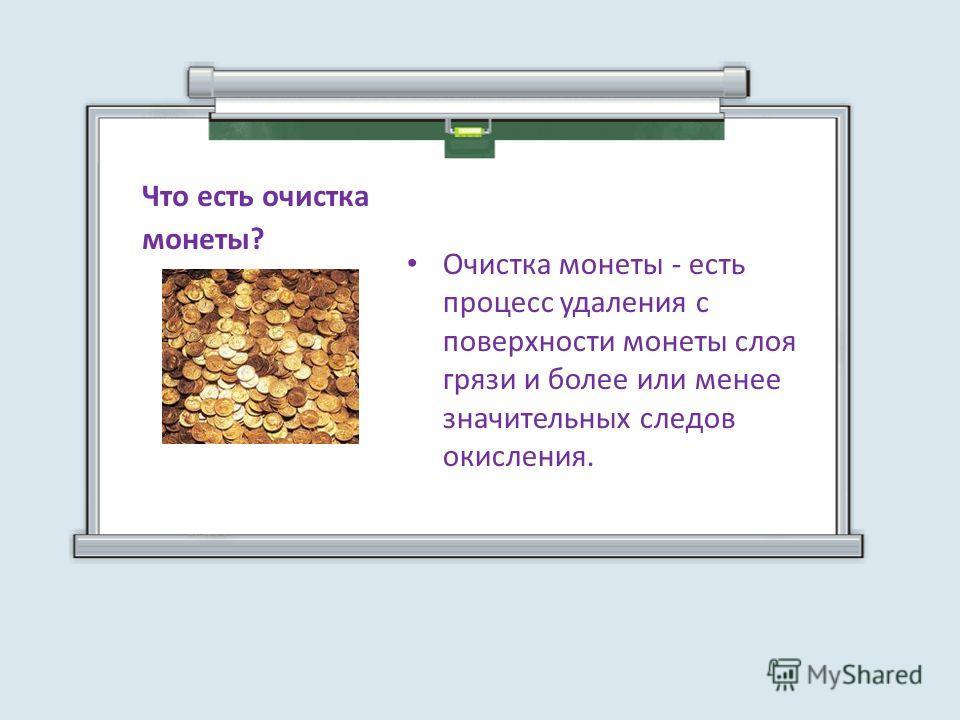 Очистка монеты - есть процесс удаления с поверхности монеты слоя грязи и более или менее значительных следов окисления. Что есть очистка монеты?