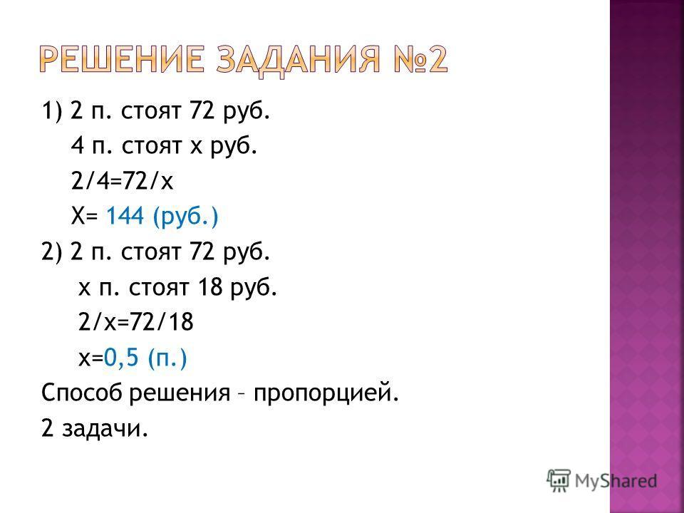 1) 2 п. стоят 72 руб. 4 п. стоят х руб. 2/4=72/х Х= 144 (руб.) 2) 2 п. стоят 72 руб. х п. стоят 18 руб. 2/х=72/18 х=0,5 (п.) Способ решения – пропорцией. 2 задачи.