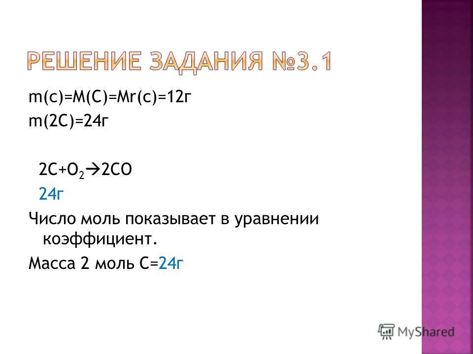 m(c)=M(C)=Mr(c)=12г m(2С)=24г 2С+О 2 2СО 24г Число моль показывает в уравнении коэффициент. Масса 2 моль C=24г