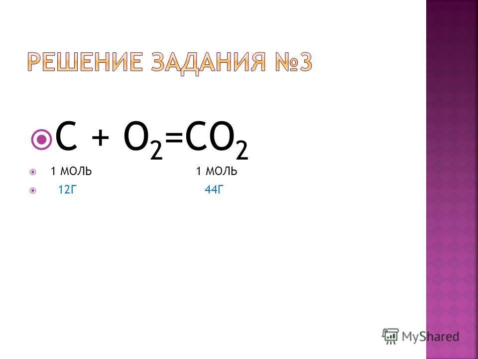 С + O 2 =CO 2 1 МОЛЬ 1 МОЛЬ 12Г 44Г