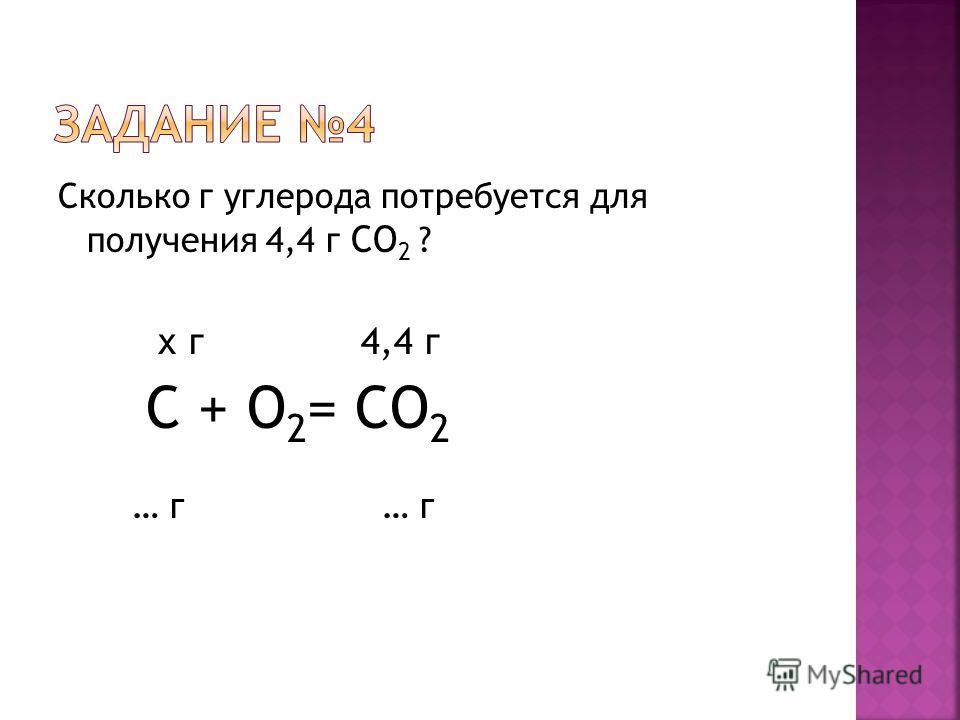 Сколько г углерода потребуется для получения 4,4 г CO 2 ? х г 4,4 г С + O 2 = CO 2 … г … г