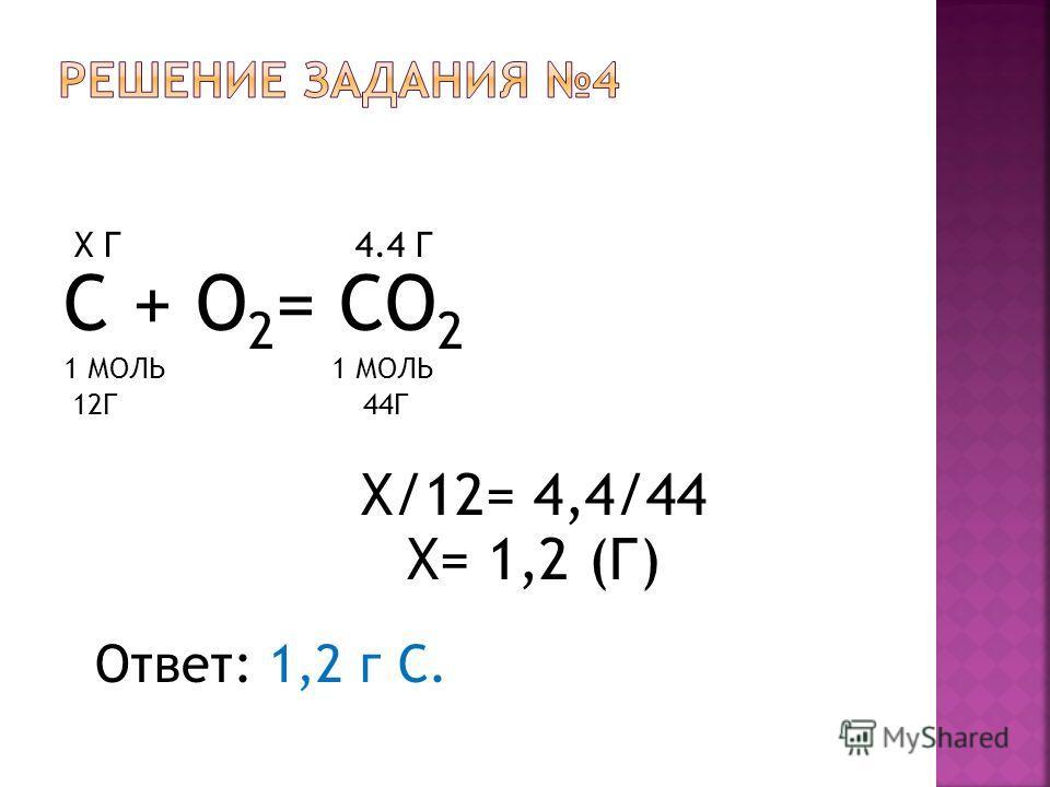 Х Г 4.4 Г С + O 2 = CO 2 1 МОЛЬ 12Г 44Г Х/12= 4,4/44 Х= 1,2 (Г) Ответ: 1,2 г С.