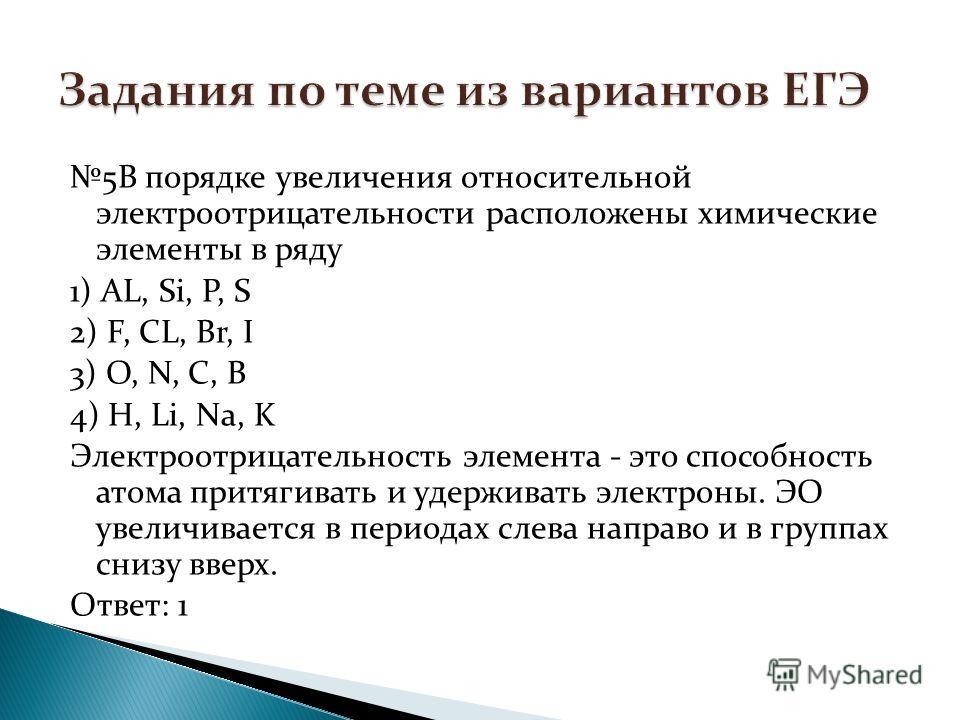 5В порядке увеличения относительной электроотрицательности расположены химические элементы в ряду 1) АL, Si, P, S 2) F, CL, Br, I 3) O, N, C, B 4) H, Li, Nа, K Электроотрицательность элемента - это способность атома притягивать и удерживать электроны