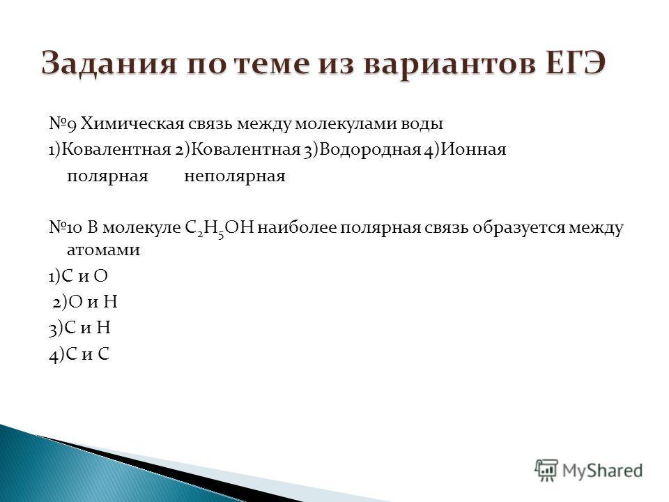 9 Химическая связь между молекулами воды 1)Ковалентная 2)Ковалентная 3)Водородная 4)Ионная полярная неполярная 10 В молекуле С 2 Н 5 ОН наиболее полярная связь образуется между атомами 1)С и О 2)О и Н 3)С и Н 4)С и С