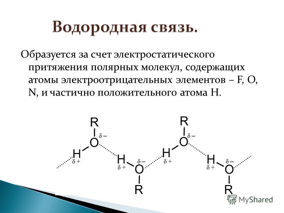 Образуется за счет электростатического притяжения полярных молекул, содержащих атомы электроотрицательных элементов – F, O, N, и частично положительного атома H.