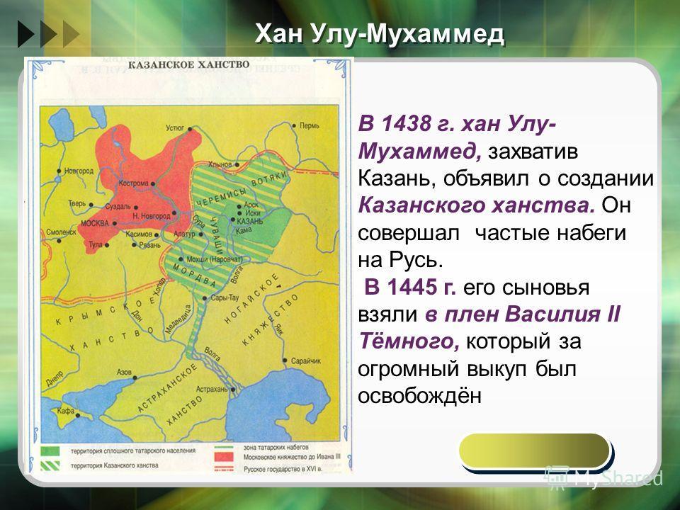 Хан Улу-Мухаммед В 1438 г. хан Улу- Мухаммед, захватив Казань, объявил о создании Казанского ханства. Он совершал частые набеги на Русь. В 1445 г. его сыновья взяли в плен Василия II Тёмного, который за огромный выкуп был освобождён