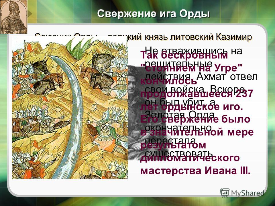 Союзник Орды – великий князь литовский Казимир IV так и не подошел. Свержение ига Орды Не отважившись на решительные действия, Ахмат отвел свои войска. Вскоре он был убит, а Золотая Орда окончательно перестала существовать. Так бескровным