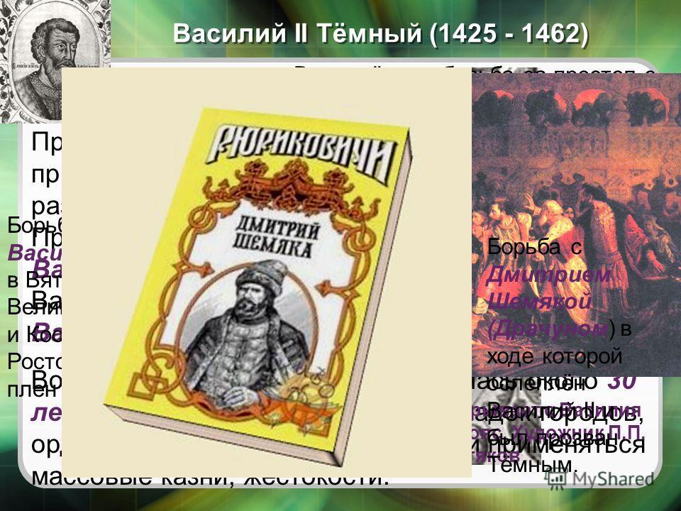 Василий II Тёмный (1425 - 1462) Вооружённая борьба за престол с дядей – князем Юрием Дмитриевичем (1433 и 1434 гг.) Процесс объединения русских земель был приостановлен жестокой феодальной войной, развернувшейся после смерти Василия I в 1425 г. Права