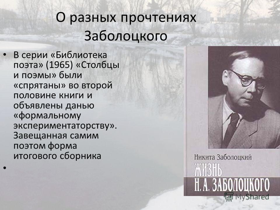 О разных прочтениях Заболоцкого В серии «Библиотека поэта» (1965) «Столбцы и поэмы» были «спрятаны» во второй половине книги и объявлены данью «формальному экспериментаторству». Завещанная самим поэтом форма итогового сборника