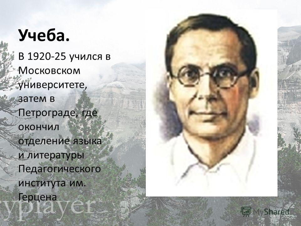 Учеба. В 1920-25 учился в Московском университете, затем в Петрограде, где окончил отделение языка и литературы Педагогического института им. Герцена