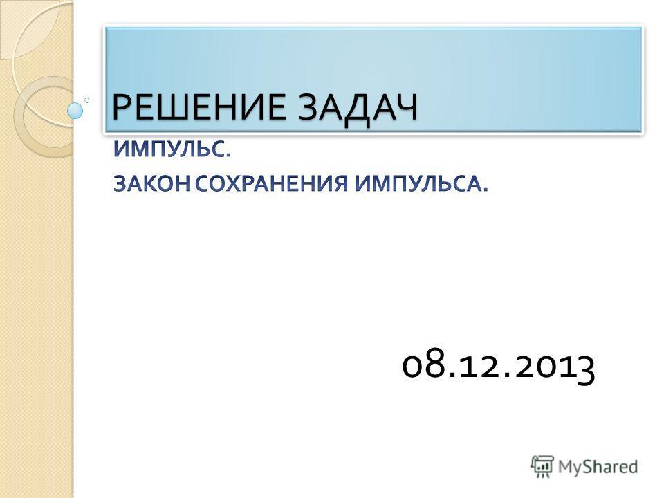 РЕШЕНИЕ ЗАДАЧ 08.12.2013