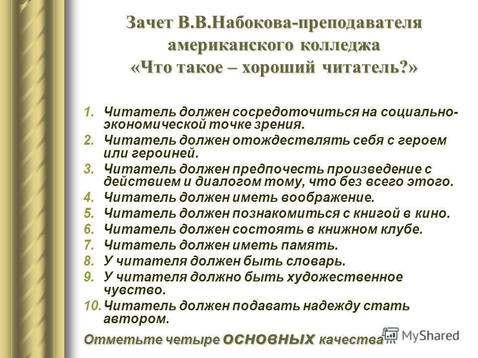 Зачет В.В.Набокова-преподавателя американского колледжа «Что такое – хороший читатель?» 1.Читатель должен сосредоточиться на социально- экономической точке зрения. 2.Читатель должен отождествлять себя с героем или героиней. 3.Читатель должен предпоче