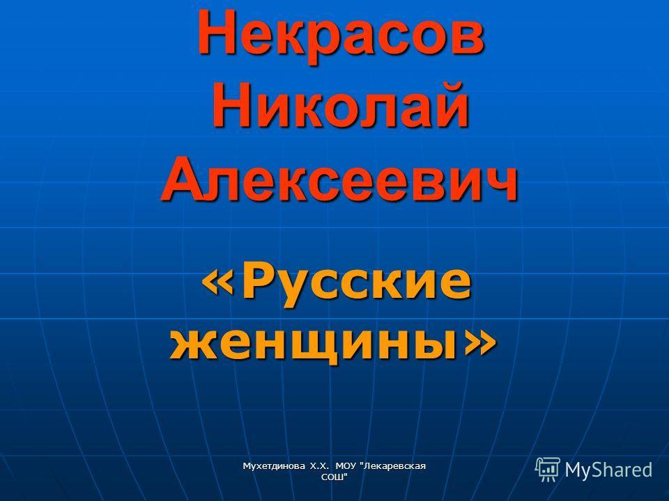 Мухетдинова Х.Х. МОУ Лекаревская СОШ Некрасов Николай Алексеевич «Русские женщины»