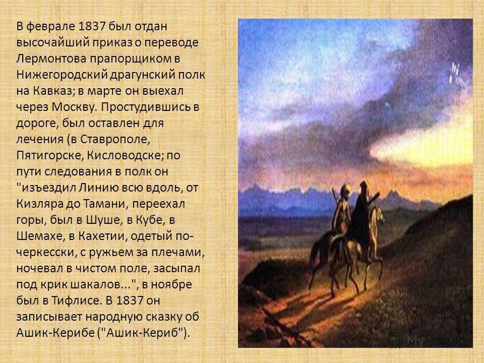 В феврале 1837 был отдан высочайший приказ о переводе Лермонтова прапорщиком в Нижегородский драгунский полк на Кавказ ; в марте он выехал через Москву. Простудившись в дороге, был оставлен для лечения ( в Ставрополе, Пятигорске, Кисловодске ; по пут