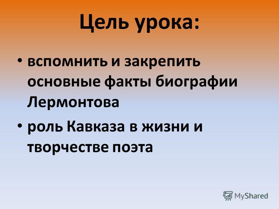Цель урока : вспомнить и закрепить основные факты биографии Лермонтова роль Кавказа в жизни и творчестве поэта