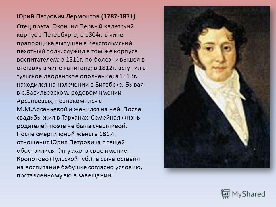 Юрий Петрович Лермонтов (1787-1831) Отец поэта. Окончил Первый кадетский корпус в Петербурге, в 1804 г. в чине прапорщика выпущен в Кексгольмский пехотный полк, служил в том же корпусе воспитателем ; в 1811 г. по болезни вышел в отставку в чине капит