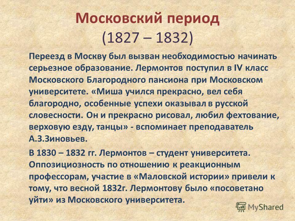 Московский период (1827 – 1832) Переезд в Москву был вызван необходимостью начинать серьезное образование. Лермонтов поступил в IV класс Московского Благородного пансиона при Московском университете. « Миша учился прекрасно, вел себя благородно, особ