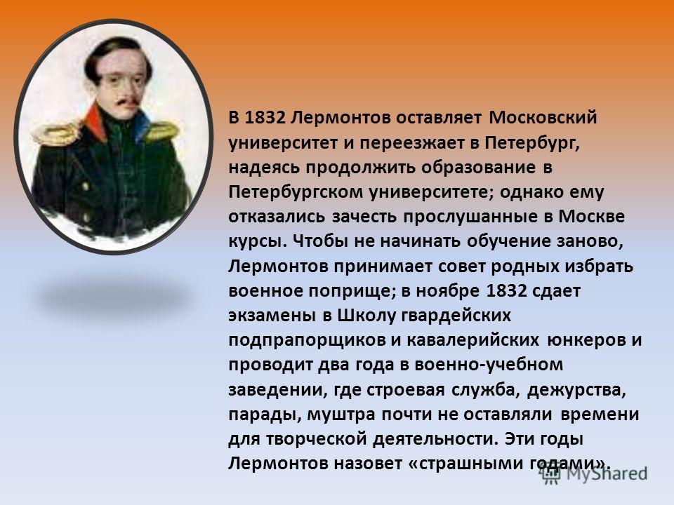 В 1832 Лермонтов оставляет Московский университет и переезжает в Петербург, надеясь продолжить образование в Петербургском университете ; однако ему отказались зачесть прослушанные в Москве курсы. Чтобы не начинать обучение заново, Лермонтов принимае