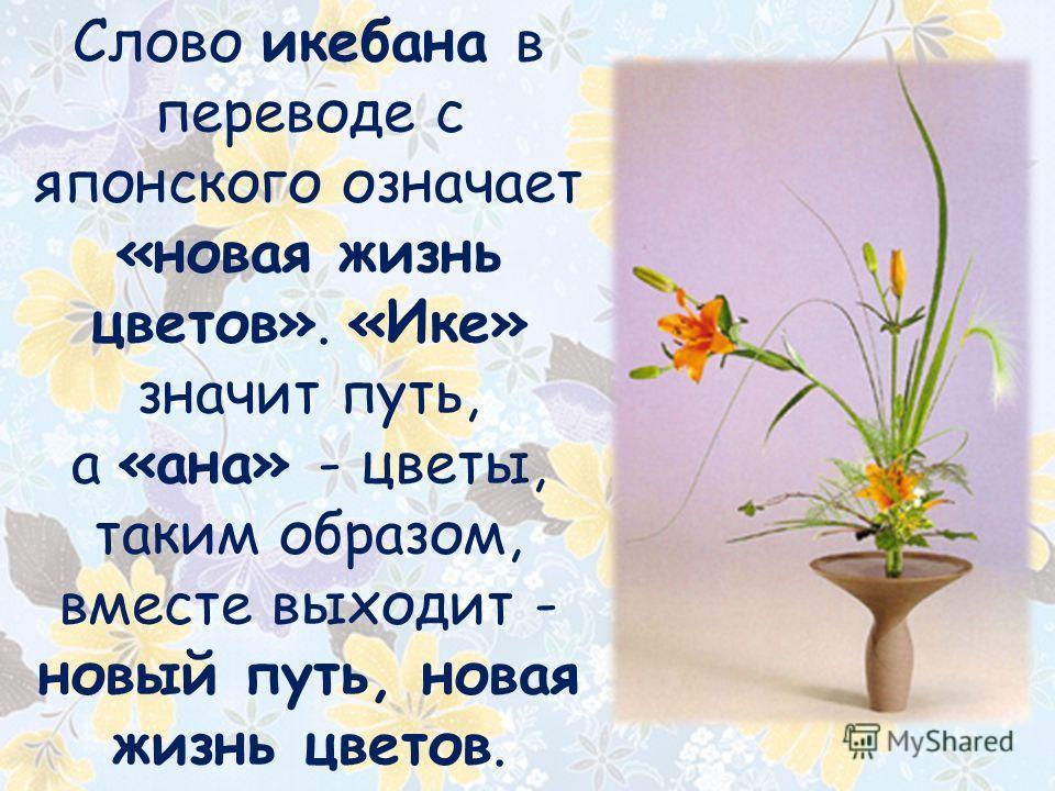 Слово икебана в переводе с японского означает «новая жизнь цветов». «Ике» значит путь, а «ана» - цветы, таким образом, вместе выходит - новый путь, новая жизнь цветов.
