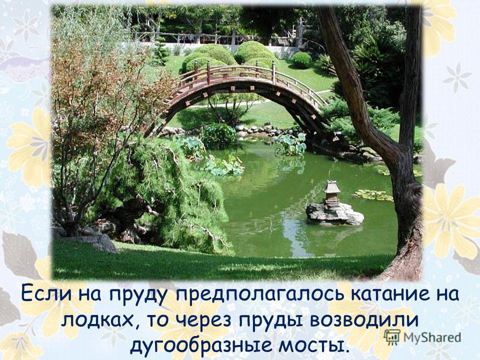 Если на пруду предполагалось катание на лодках, то через пруды возводили дугообразные мосты.